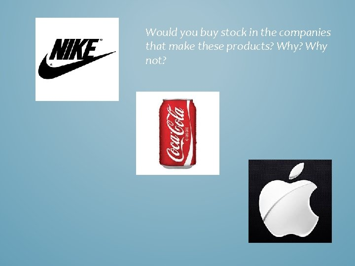 Would you buy stock in the companies that make these products? Why not?