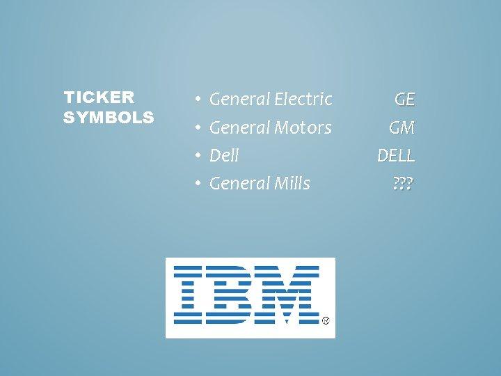 TICKER SYMBOLS • • General Electric General Motors Dell General Mills GE GM DELL