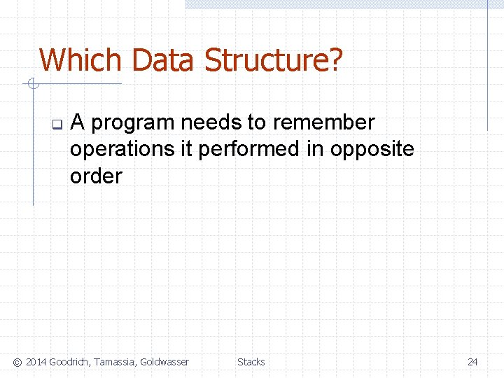 Which Data Structure? q A program needs to remember operations it performed in opposite