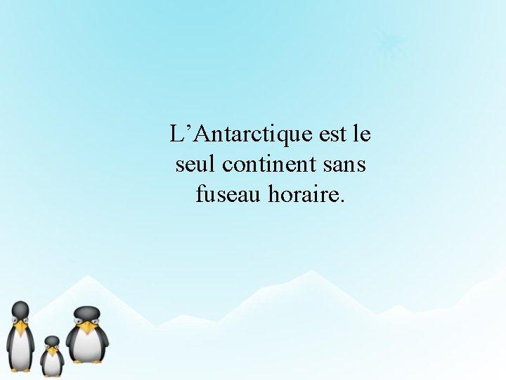 L'Antarctique est le seul continent sans fuseau horaire.