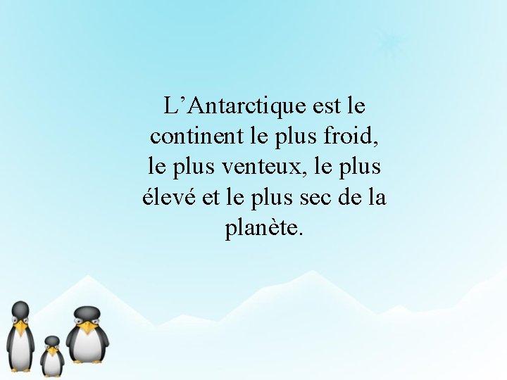 L'Antarctique est le continent le plus froid, le plus venteux, le plus élevé et