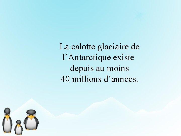 La calotte glaciaire de l'Antarctique existe depuis au moins 40 millions d'années.