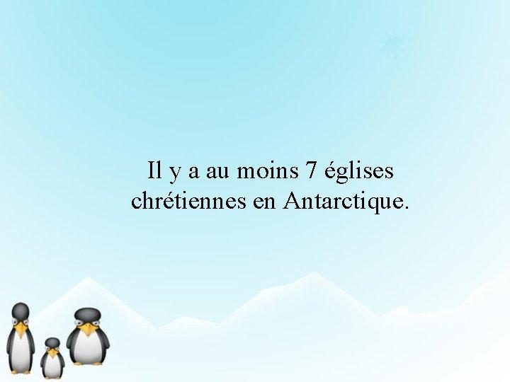 Il y a au moins 7 églises chrétiennes en Antarctique.