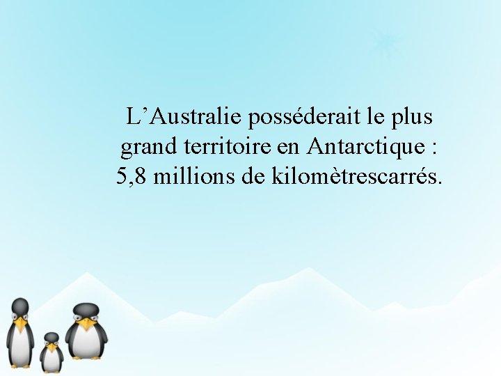 L'Australie posséderait le plus grand territoire en Antarctique : 5, 8 millions de kilomètrescarrés.