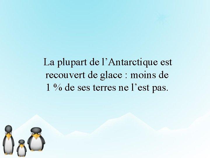 La plupart de l'Antarctique est recouvert de glace : moins de 1 %