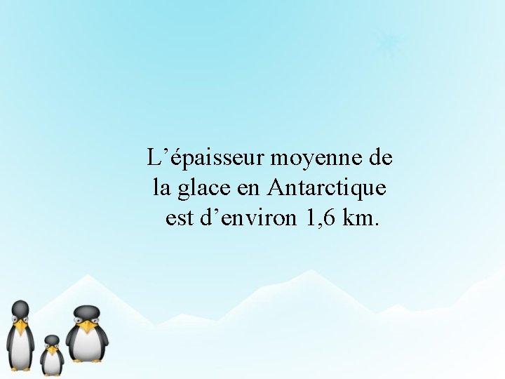L'épaisseur moyenne de la glace en Antarctique est d'environ 1, 6 km.