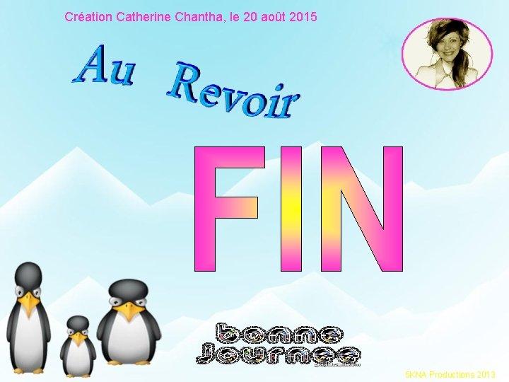 Création Catherine Chantha, le 20 août 2015 5 KNA Productions 2013
