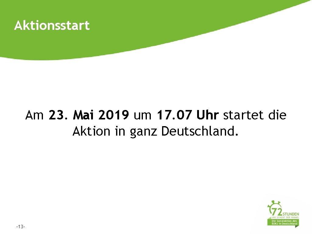 Aktionsstart Am 23. Mai 2019 um 17. 07 Uhr startet die Aktion in ganz