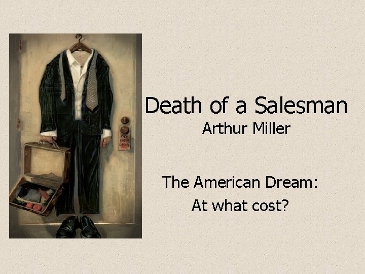 Death of a Salesman Arthur Miller The American Dream: At what cost?