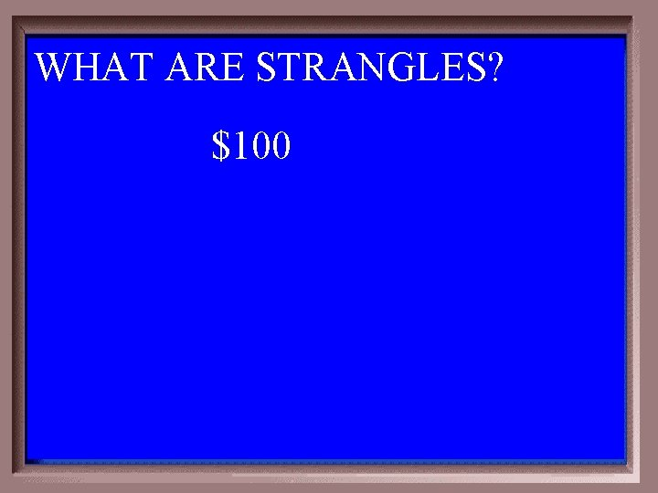 WHAT ARE STRANGLES? 1 - 100 1 -100 A $100