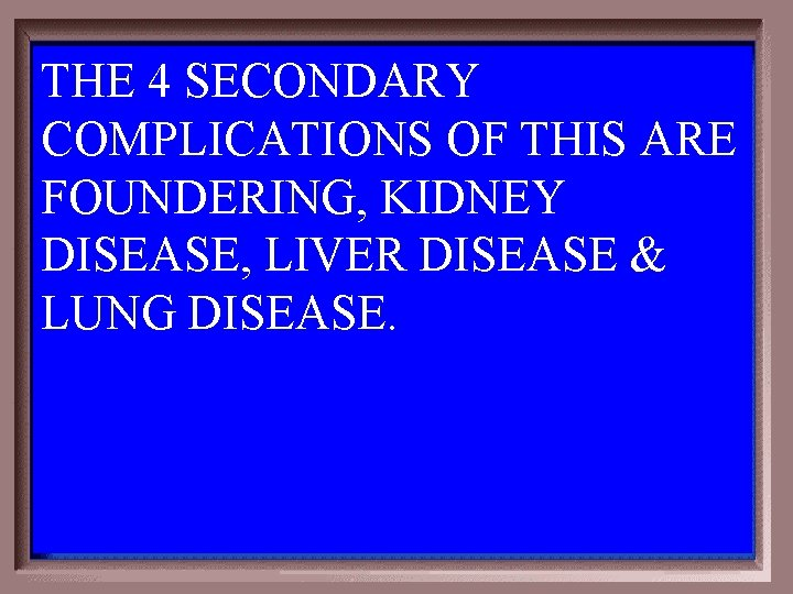 THE 4 SECONDARY COMPLICATIONS OF THIS ARE FOUNDERING, KIDNEY DISEASE, LIVER DISEASE & LUNG
