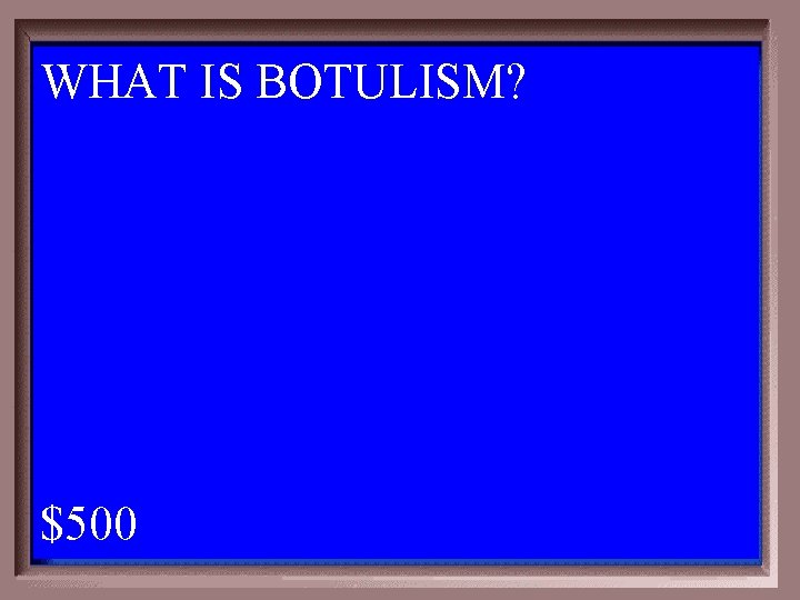 WHAT IS BOTULISM? 1 - 100 1 -500 A $500