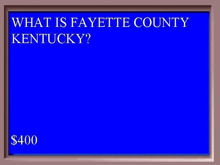 WHAT IS FAYETTE COUNTY KENTUCKY? 1 - 100 2 -400 A $400