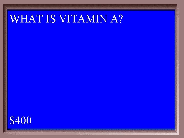 WHAT IS VITAMIN A? 1 - 100 3 -400 A $400