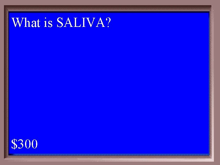 What is SALIVA? 1 - 100 4 -300 A $300