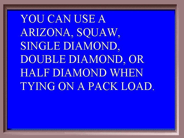 YOU CAN USE A ARIZONA, SQUAW, SINGLE DIAMOND, DOUBLE DIAMOND, OR HALF DIAMOND WHEN