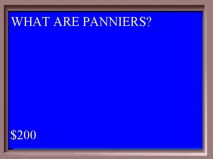 WHAT ARE PANNIERS? 1 - 100 5 -200 A $200