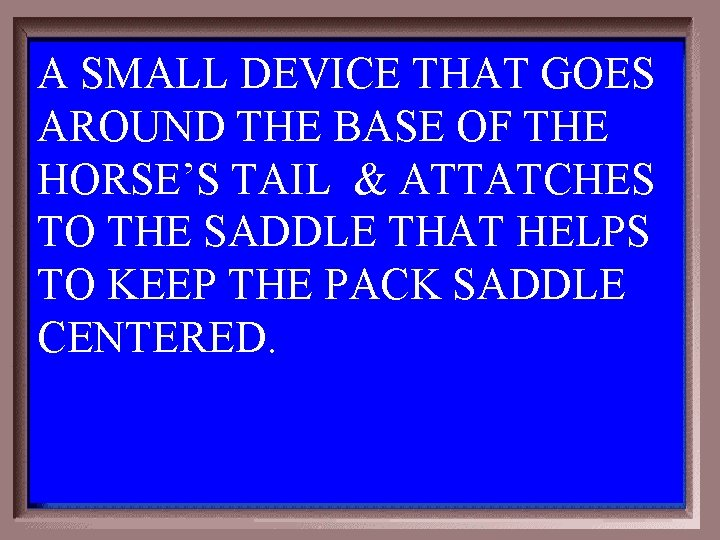 A SMALL DEVICE THAT GOES AROUND THE BASE OF THE HORSE'S TAIL & ATTATCHES