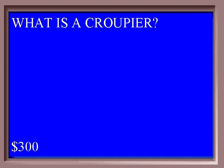 WHAT IS A CROUPIER? 1 - 100 5 -300 A $300