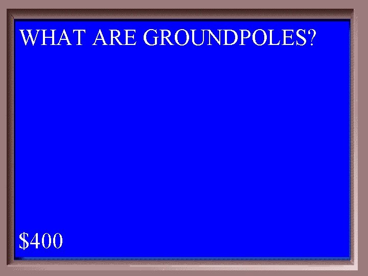 WHAT ARE GROUNDPOLES? 1 - 100 5 -400 A $400