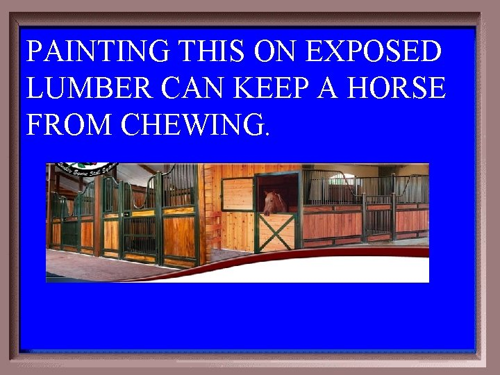 PAINTING THIS ON EXPOSED LUMBER CAN KEEP A HORSE FROM CHEWING. 5 -500