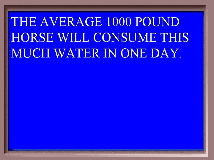 THE AVERAGE 1000 POUND HORSE WILL CONSUME THIS MUCH WATER IN ONE DAY. 1