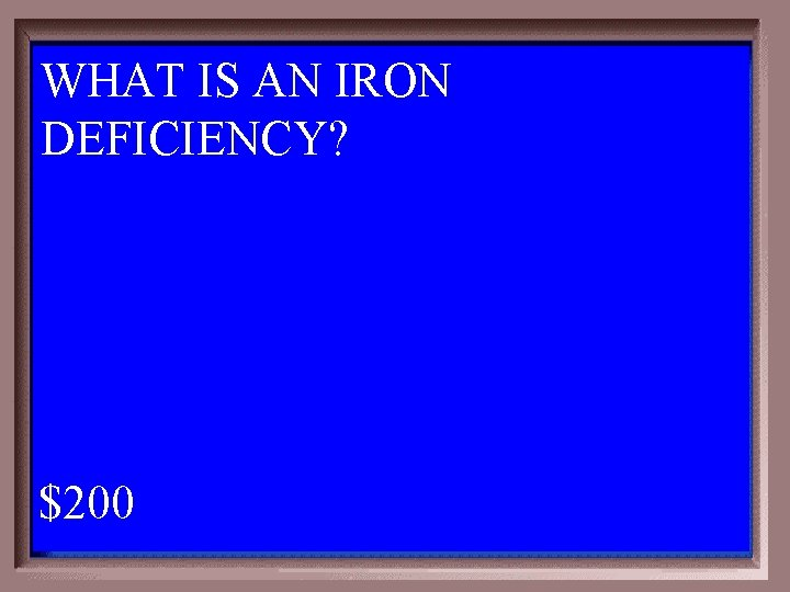 WHAT IS AN IRON DEFICIENCY? 1 - 100 6 -200 A $200