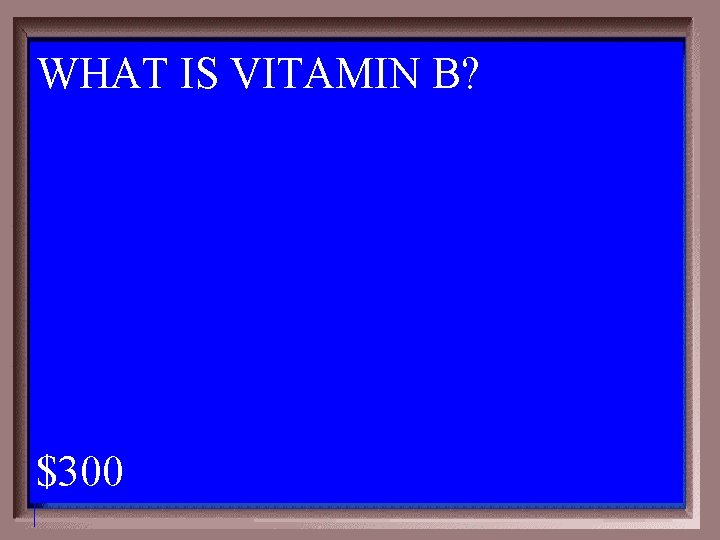 WHAT IS VITAMIN B? 1 - 100 6 -300 A $300