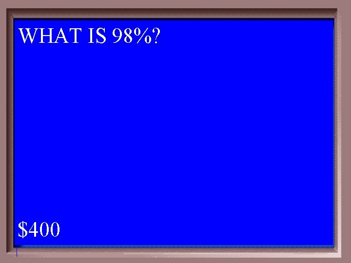 WHAT IS 98%? $400 1 - 100 6 -400 A