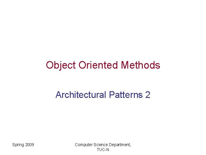 Object Oriented Methods Architectural Patterns 2 Spring 2009 Computer Science Department, TUC-N