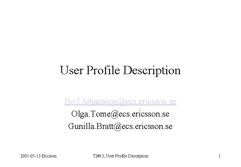 User Profile Description Bo. I. Johansson@ecs. ericsson. se Olga. Tome@ecs. ericsson. se Gunilla. Bratt@ecs.