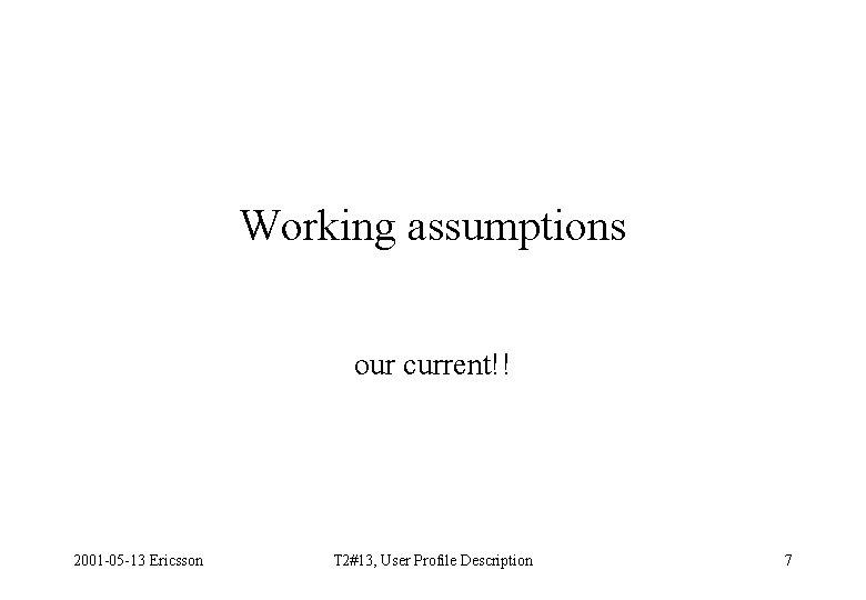 Working assumptions our current!! 2001 -05 -13 Ericsson T 2#13, User Profile Description 7