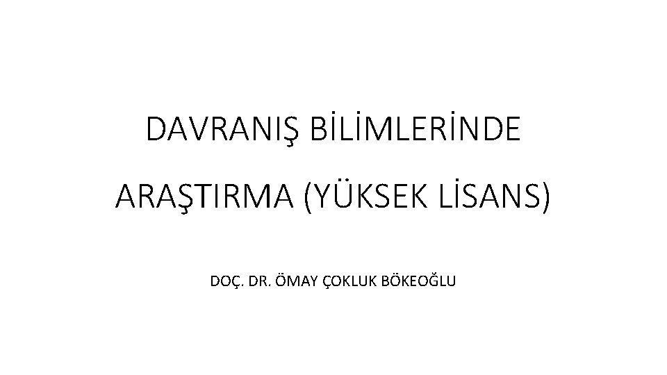 DAVRANIŞ BİLİMLERİNDE ARAŞTIRMA (YÜKSEK LİSANS) DOÇ. DR. ÖMAY ÇOKLUK BÖKEOĞLU