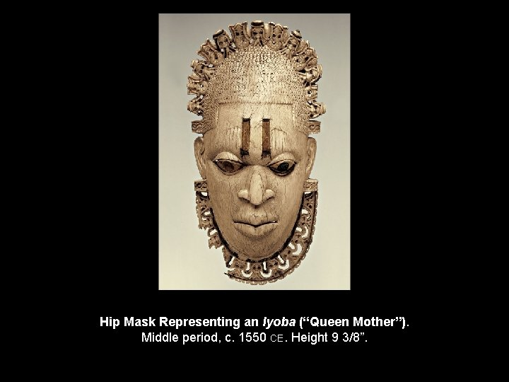 "Hip Mask Representing an Iyoba (""Queen Mother""). Middle period, c. 1550 CE. Height 9"