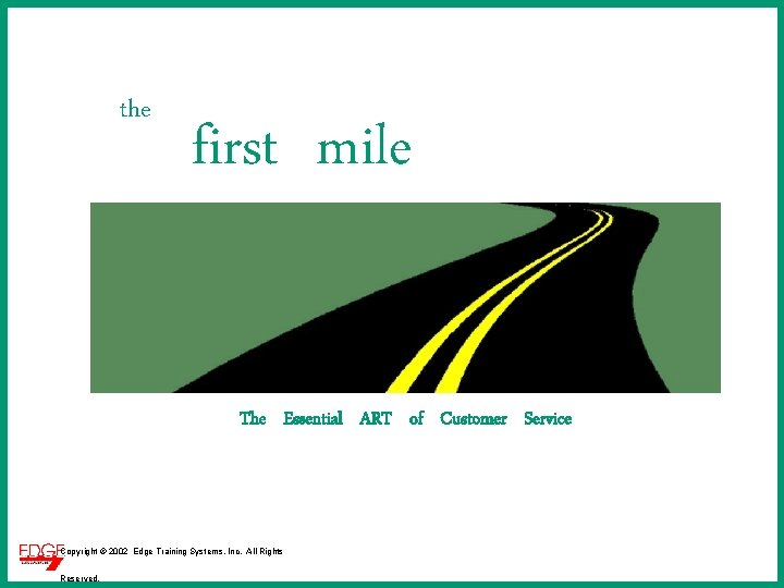 the first mile The Essential ART of Customer Service Copyright © 2002 Edge Training