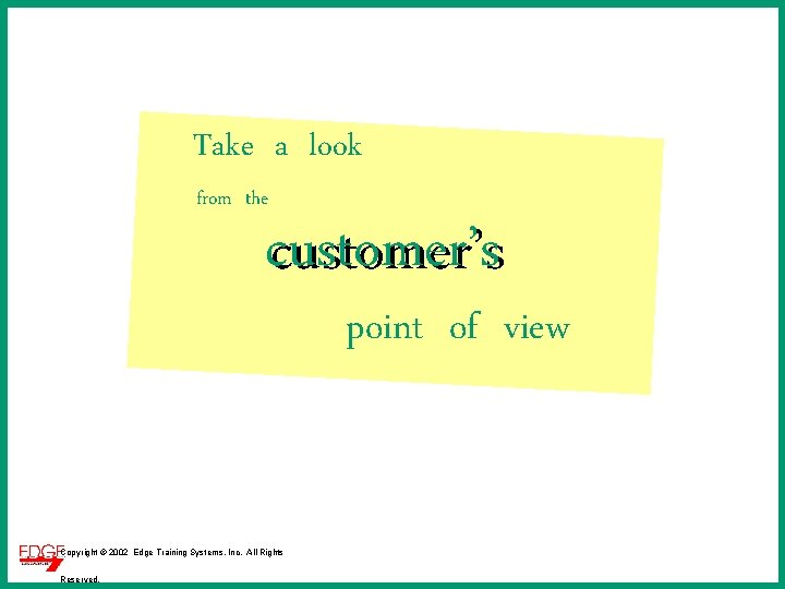 Take a look from the customer's point of view Copyright © 2002 Edge Training