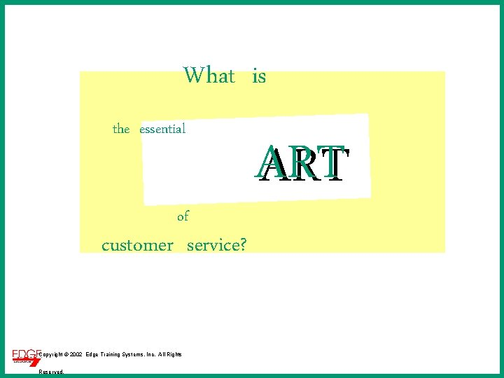 What is the essential of customer service? Copyright © 2002 Edge Training Systems, Inc.