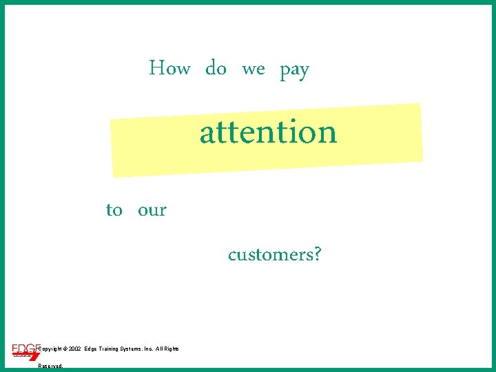 How do we pay attention to our customers? Copyright © 2002 Edge Training Systems,