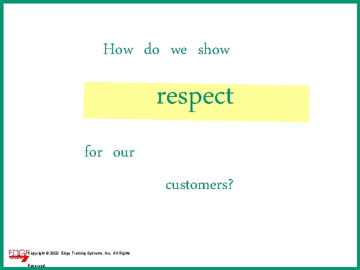 How do we show respect for our customers? Copyright © 2002 Edge Training Systems,