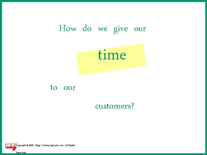 How do we give our time to our customers? Copyright © 2002 Edge Training