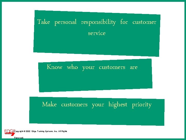 Take personal responsibility for customer service Know who your customers are Make customers your