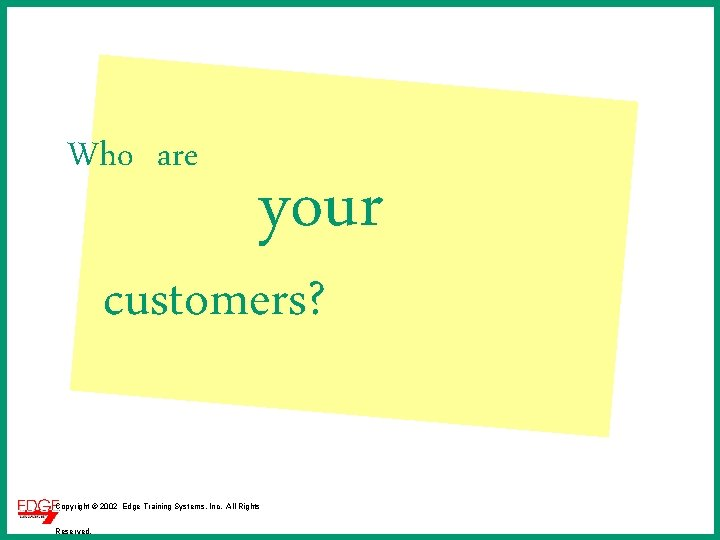 Who are your customers? Copyright © 2002 Edge Training Systems, Inc. All Rights Reserved.