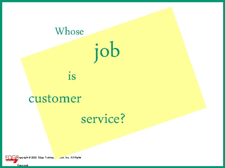 Whose is job customer service? Copyright © 2002 Edge Training Systems, Inc. All Rights