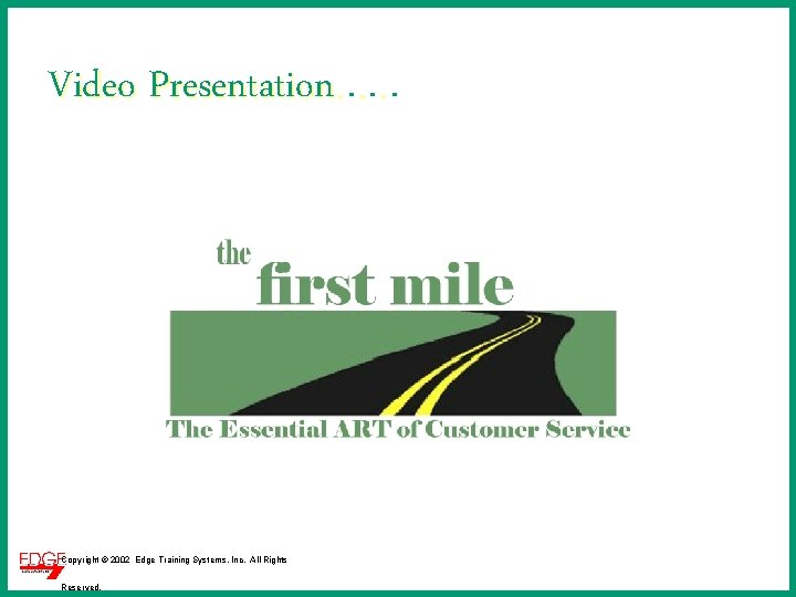 Video Presentation. . . Copyright © 2002 Edge Training Systems, Inc. All Rights Reserved.