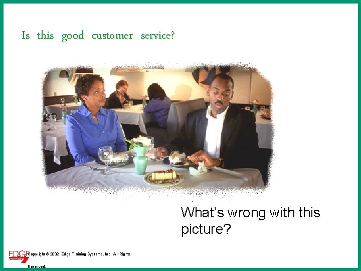 Is this good customer service? What's wrong with this picture? Copyright © 2002 Edge
