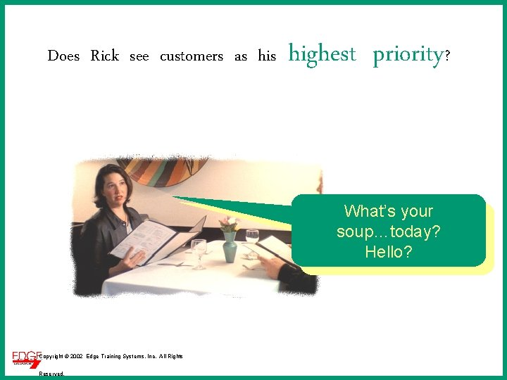 Does Rick see customers as highest priority? What's your soup…today? Hello? Copyright © 2002