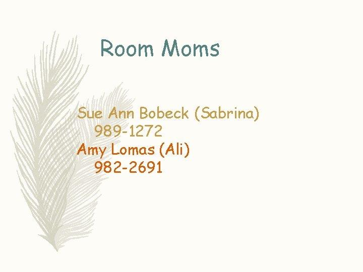 Room Moms Sue Ann Bobeck (Sabrina) 989 -1272 Amy Lomas (Ali) 982 -2691