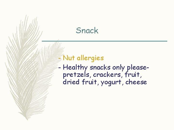 Snack - Nut allergies - Healthy snacks only pleasepretzels, crackers, fruit, dried fruit, yogurt,