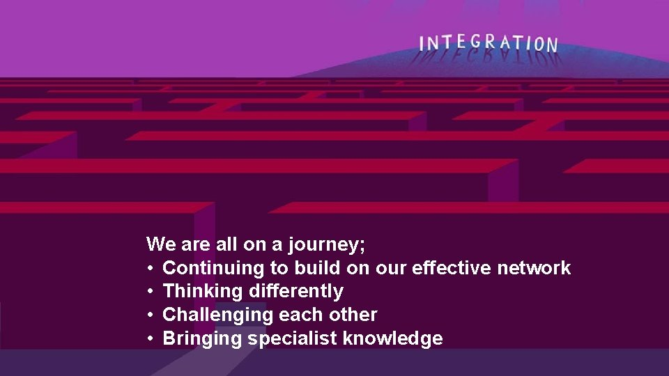 We are all on a journey; • Continuing to build on our effective network