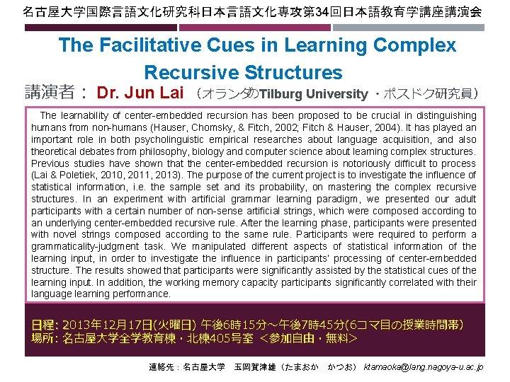 名古屋大学国際言語文化研究科日本言語文化専攻第 34回日本語教育学講座講演会 The Facilitative Cues in Learning Complex Recursive Structures   講演者: Dr. Jun